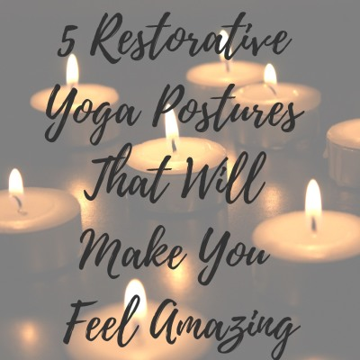 5 Restorative Yoga Postures That Will Make You Feel Amazing